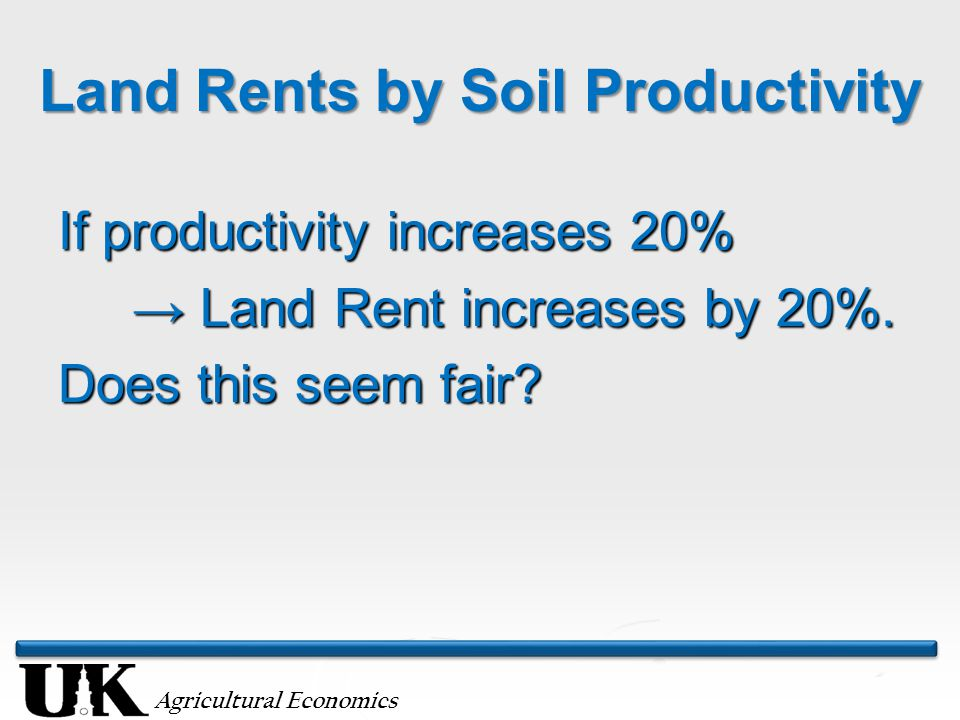 Agricultural Economics Land Rents by Soil Productivity If productivity increases 20% → Land Rent increases by 20%. → Land Rent increases by 20%. Does