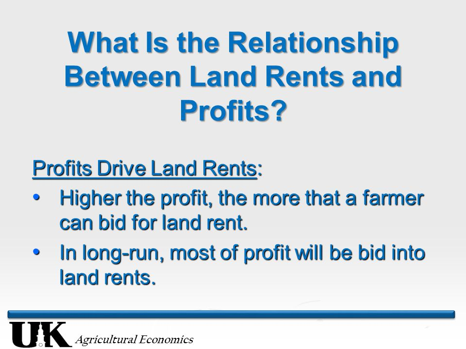 Agricultural Economics What Is the Relationship Between Land Rents and Profits? Profits Drive Land Rents: Higher the profit, the more that a farmer ca