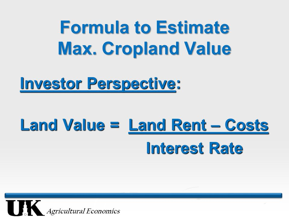 Interest Rate and Profitability/Land Rent Effect on Maximum Land Price Interest Rate 1) Expected Profitability or 2) Land Rent minus Costs $375$425$475$525 7.0%$5,357$6,071$6,786$7,500 6.0%$6,250$7,083$7,917$8,750 5.0%$7,500$8,500$9,500$10,500 4.0%$9,375$10,625$11,875$13,125