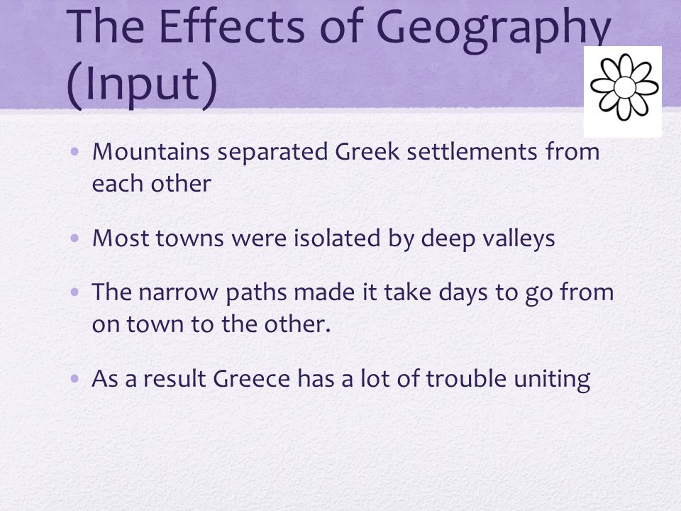 The Effects of Geography (Input) Mountains, seas, and climate were factors that shaped the way ancient Greeks lived. Landscape had a big effect on agr