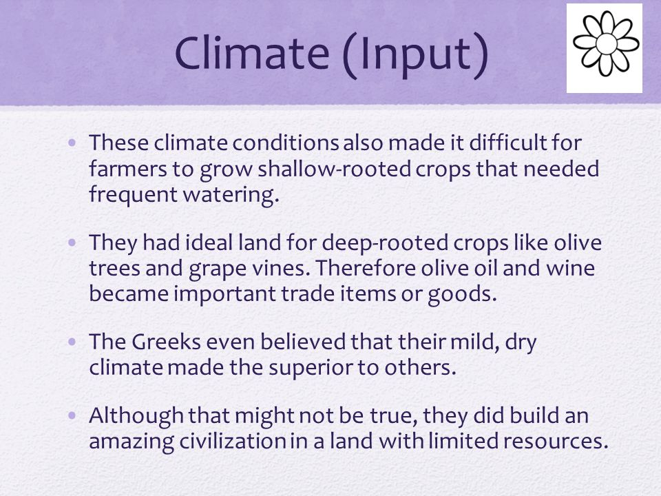 Climate (Input) Greece has a Mediterranean climate which features mild, wet winters and hot, dry summers. Greek farmers had the risk of too much rain