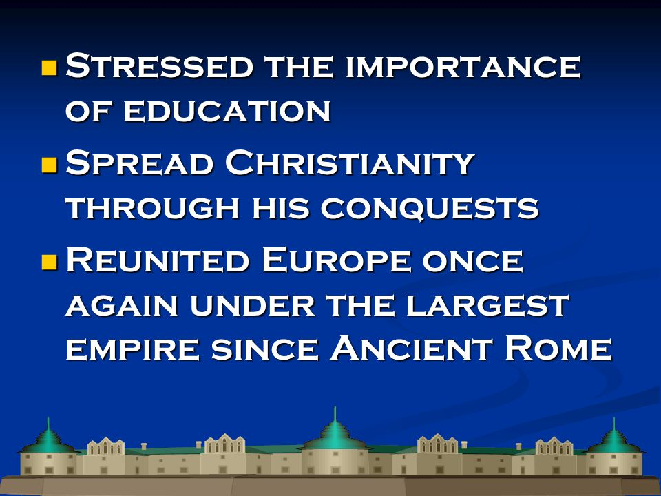 Stressed the importance of education Stressed the importance of education Spread Christianity through his conquests Spread Christianity through his conquests Reunited Europe once again under the largest empire since Ancient Rome Reunited Europe once again under the largest empire since Ancient Rome