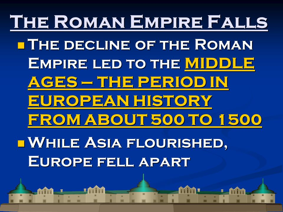 The Roman Empire Falls The decline of the Roman Empire led to the MIDDLE AGES – THE PERIOD IN EUROPEAN HISTORY FROM ABOUT 500 TO 1500 The decline of the Roman Empire led to the MIDDLE AGES – THE PERIOD IN EUROPEAN HISTORY FROM ABOUT 500 TO 1500 While Asia flourished, Europe fell apart While Asia flourished, Europe fell apart