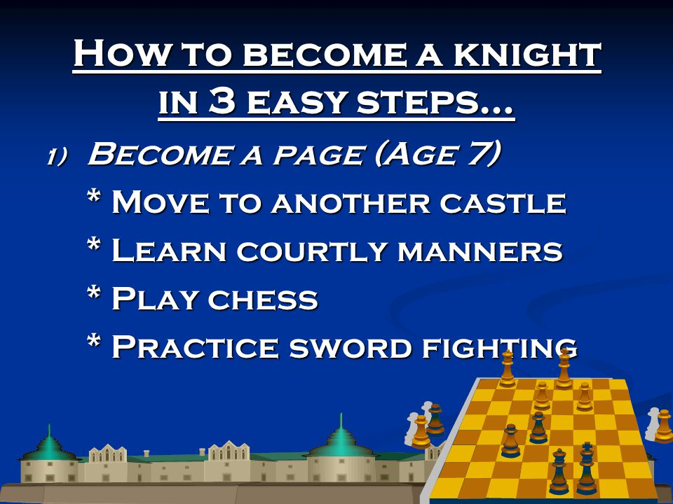 How to become a knight in 3 easy steps… 1) Become a page (Age 7) * Move to another castle * Learn courtly manners * Play chess * Practice sword fighting
