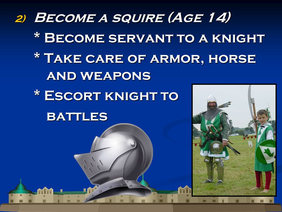 2) Become a squire (Age 14) * Become servant to a knight * Take care of armor, horse and weapons * Escort knight to battles battles