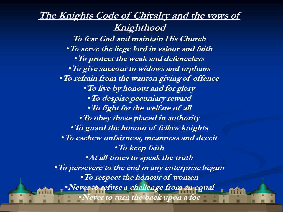 The Knights Code of Chivalry and the vows of Knighthood To fear God and maintain His Church To serve the liege lord in valour and faith To protect the weak and defenceless To give succour to widows and orphans To refrain from the wanton giving of offence To live by honour and for glory To despise pecuniary reward To fight for the welfare of all To obey those placed in authority To guard the honour of fellow knights To eschew unfairness, meanness and deceit To keep faith At all times to speak the truth To persevere to the end in any enterprise begun To respect the honour of women Never to refuse a challenge from an equal Never to turn the back upon a foe