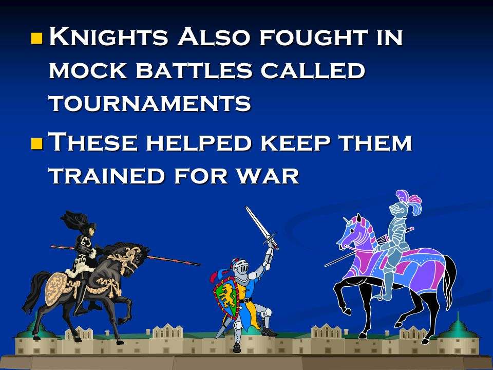 Knights Also fought in mock battles called tournaments Knights Also fought in mock battles called tournaments These helped keep them trained for war These helped keep them trained for war
