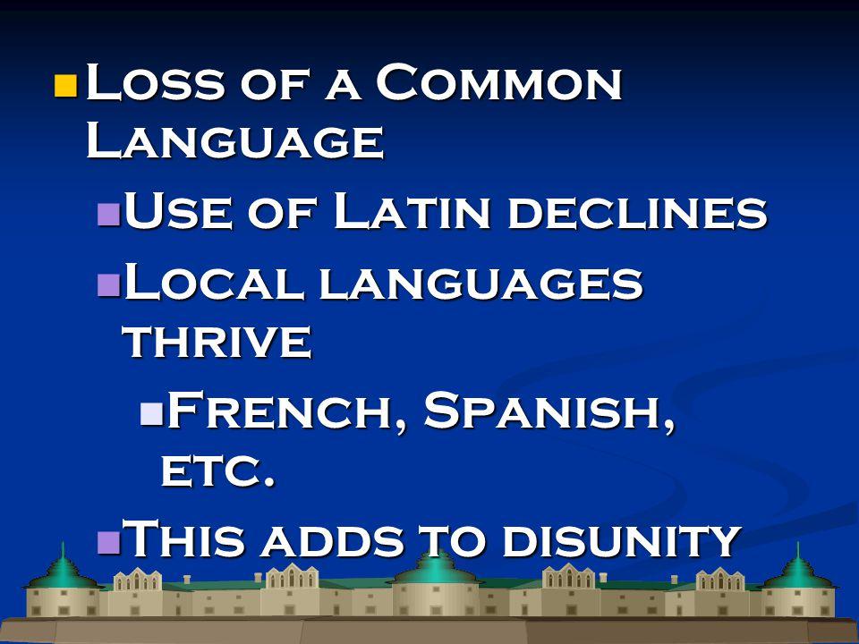 Loss of a Common Language Loss of a Common Language Use of Latin declines Use of Latin declines Local languages thrive Local languages thrive French, Spanish, etc.