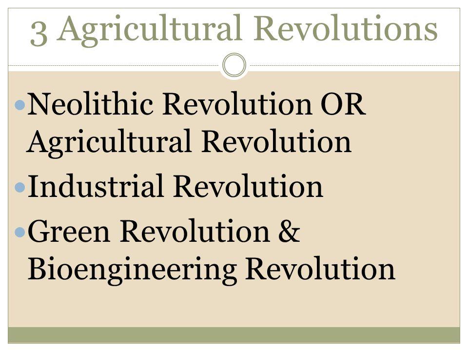 3 Agricultural Revolutions Neolithic Revolution OR Agricultural Revolution Industrial Revolution Green Revolution & Bioengineering Revolution