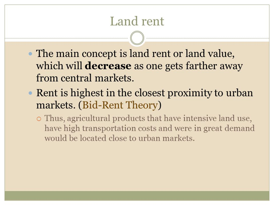 Land rent The main concept is land rent or land value, which will decrease as one gets farther away from central markets. Rent is highest in the close