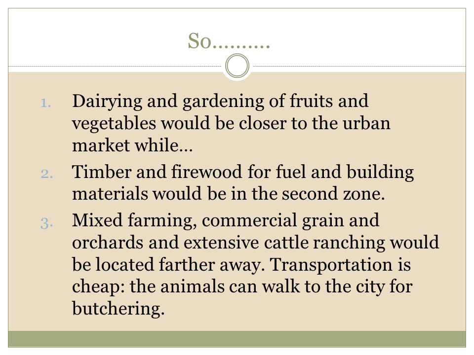 So………. 1. Dairying and gardening of fruits and vegetables would be closer to the urban market while… 2. Timber and firewood for fuel and building mate