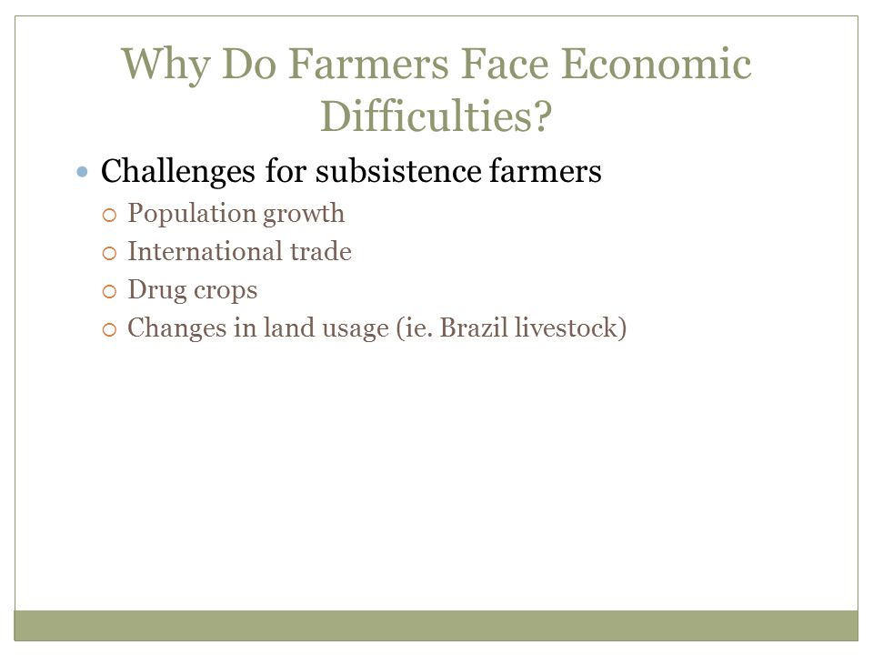 Why Do Farmers Face Economic Difficulties? Challenges for subsistence farmers  Population growth  International trade  Drug crops  Changes in land