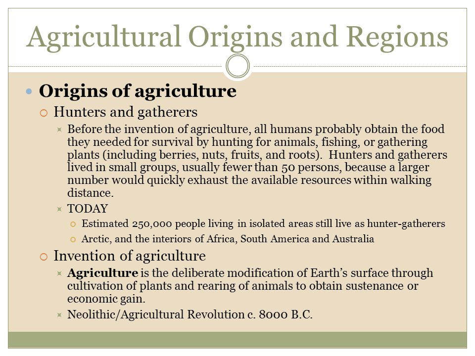 Agricultural Origins and Regions Origins of agriculture  Hunters and gatherers  Before the invention of agriculture, all humans probably obtain the