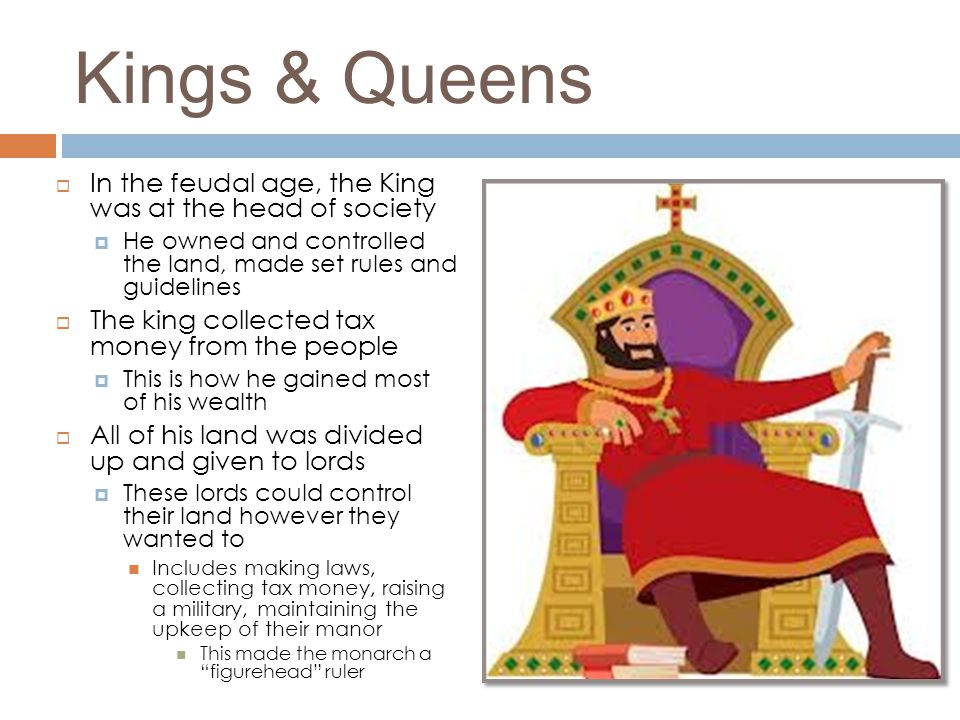 Kings & Queens  In the feudal age, the King was at the head of society  He owned and controlled the land, made set rules and guidelines  The king c