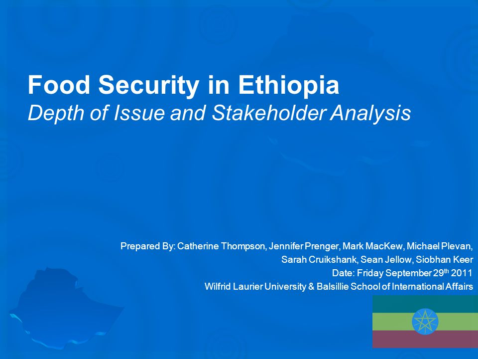 Food Security in Ethiopia Depth of Issue and Stakeholder Analysis Prepared By: Catherine Thompson, Jennifer Prenger, Mark MacKew, Michael Plevan, Sarah Cruikshank, Sean Jellow, Siobhan Keer Date: Friday September 29 th 2011 Wilfrid Laurier University & Balsillie School of International Affairs