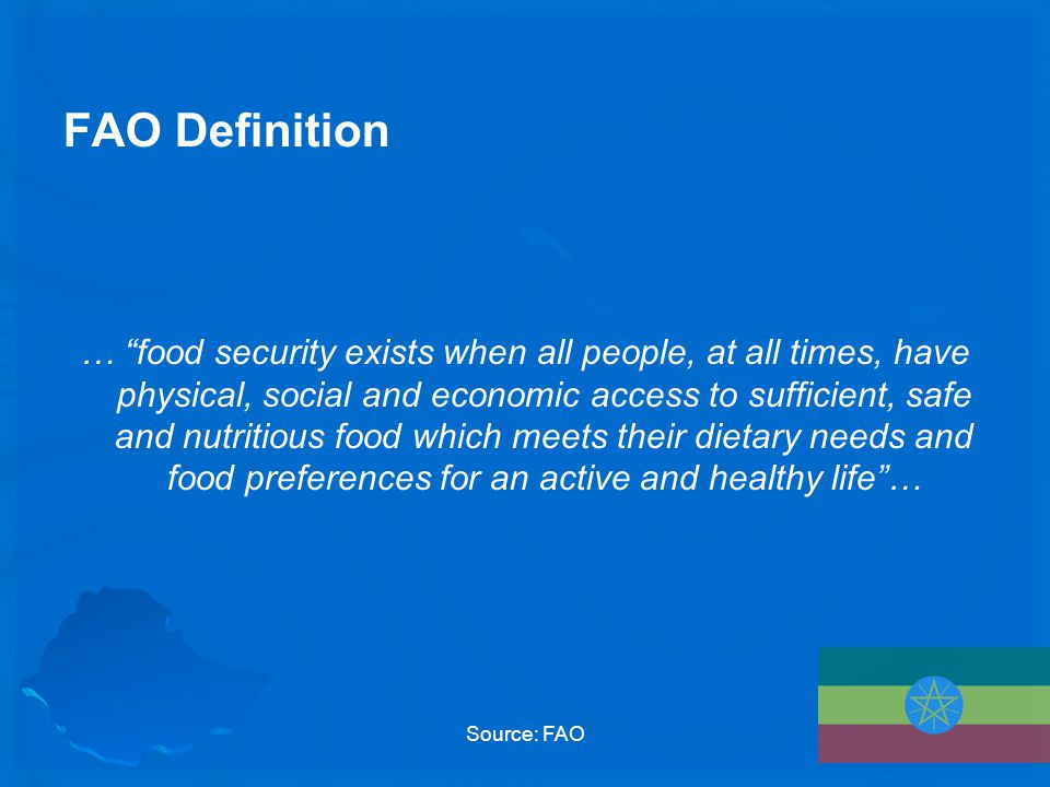 FAO Definition … food security exists when all people, at all times, have physical, social and economic access to sufficient, safe and nutritious food which meets their dietary needs and food preferences for an active and healthy life … Source: FAO