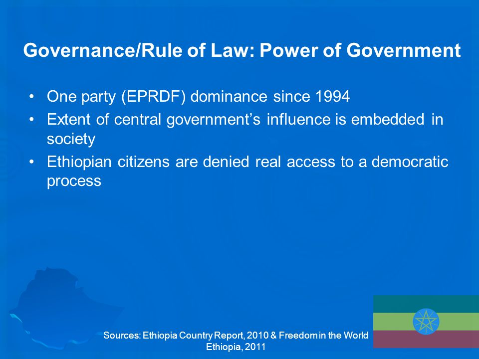 Governance/Rule of Law: Power of Government One party (EPRDF) dominance since 1994 Extent of central government's influence is embedded in society Ethiopian citizens are denied real access to a democratic process Sources: Ethiopia Country Report, 2010 & Freedom in the World Ethiopia, 2011