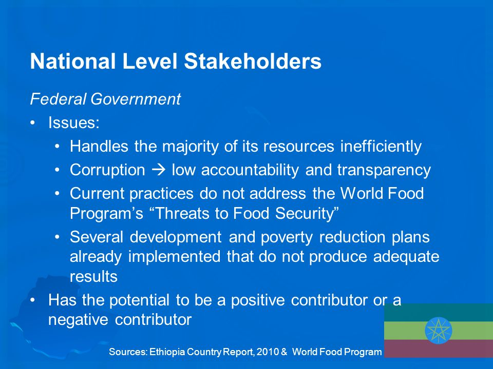 National Level Stakeholders Federal Government Issues: Handles the majority of its resources inefficiently Corruption  low accountability and transparency Current practices do not address the World Food Program's Threats to Food Security Several development and poverty reduction plans already implemented that do not produce adequate results Has the potential to be a positive contributor or a negative contributor Sources: Ethiopia Country Report, 2010 & World Food Program