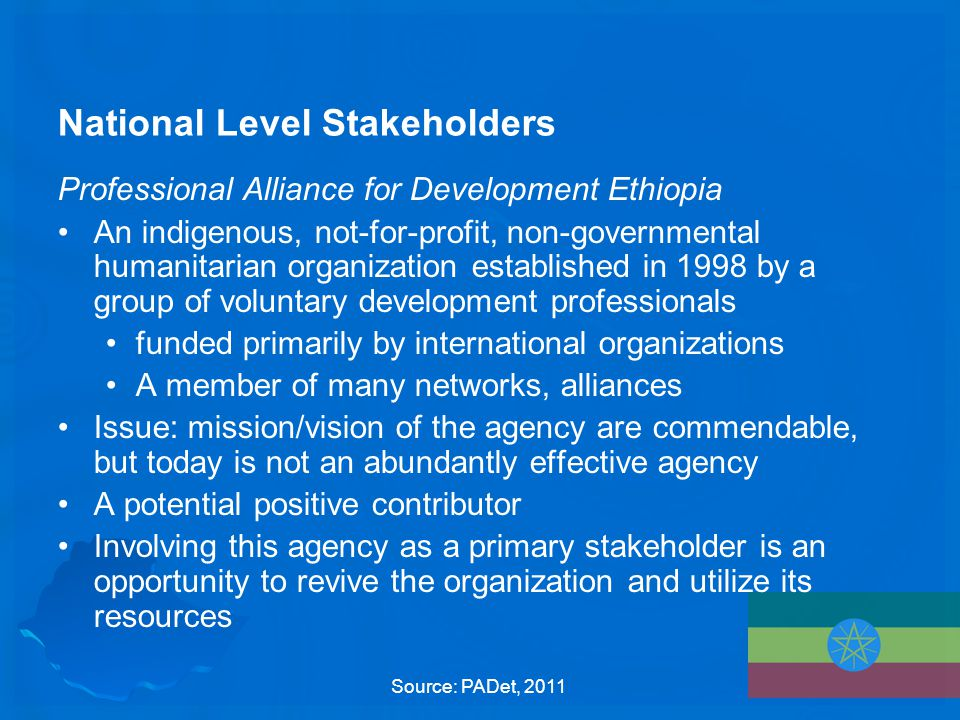 National Level Stakeholders Professional Alliance for Development Ethiopia An indigenous, not-for-profit, non-governmental humanitarian organization established in 1998 by a group of voluntary development professionals funded primarily by international organizations A member of many networks, alliances Issue: mission/vision of the agency are commendable, but today is not an abundantly effective agency A potential positive contributor Involving this agency as a primary stakeholder is an opportunity to revive the organization and utilize its resources Source: PADet, 2011