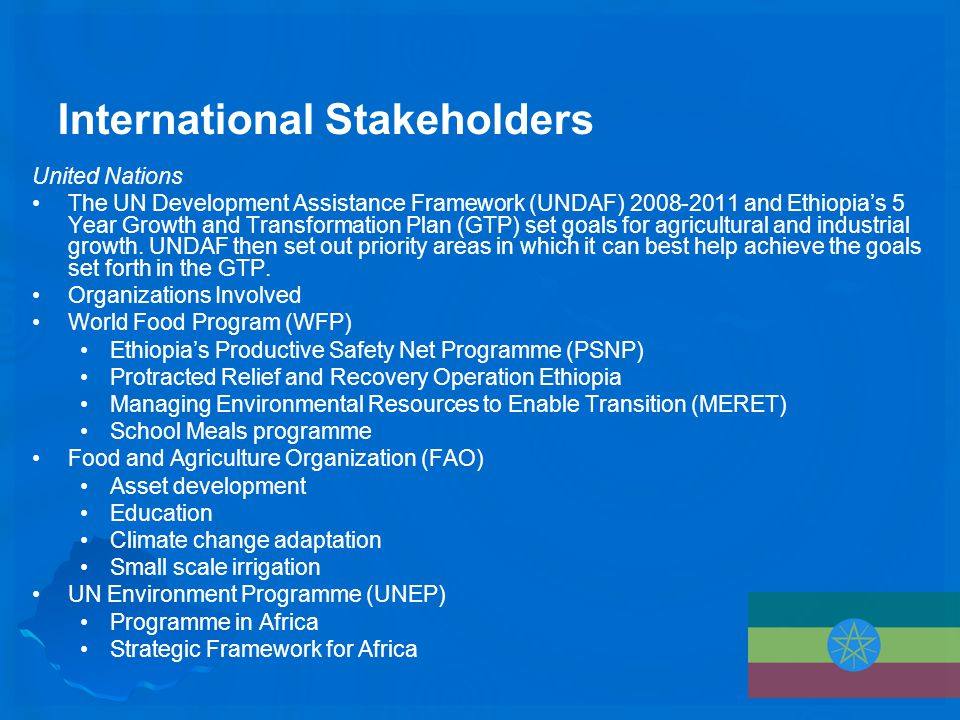 International Stakeholders United Nations The UN Development Assistance Framework (UNDAF) 2008-2011 and Ethiopia's 5 Year Growth and Transformation Plan (GTP) set goals for agricultural and industrial growth.