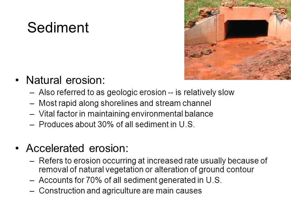 Sediment Natural erosion: –Also referred to as geologic erosion -- is relatively slow –Most rapid along shorelines and stream channel –Vital factor in