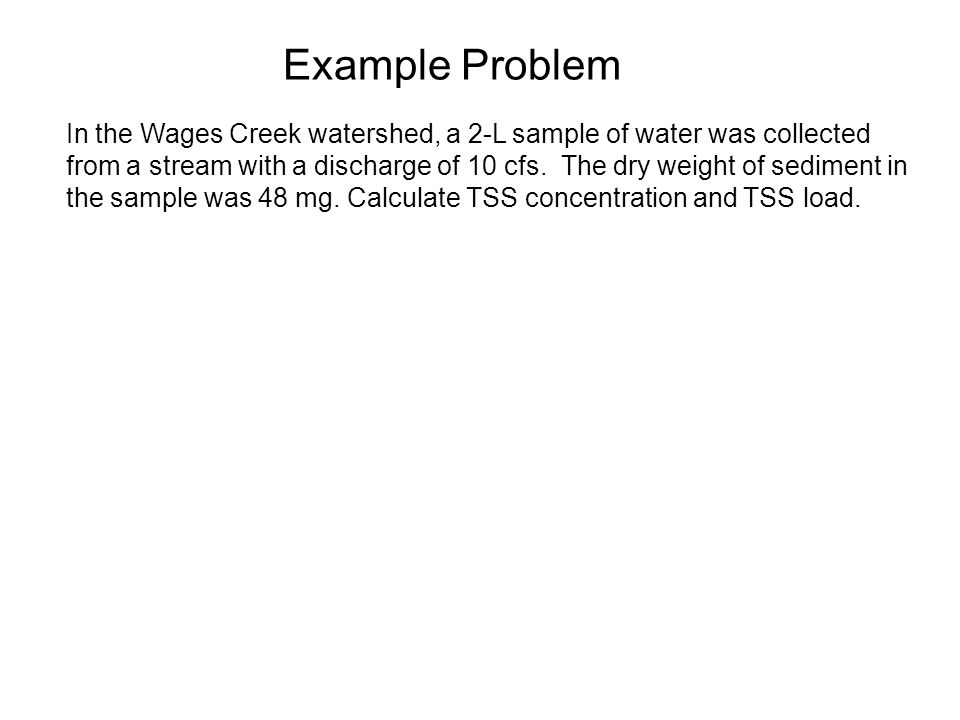 Example Problem In the Wages Creek watershed, a 2-L sample of water was collected from a stream with a discharge of 10 cfs.
