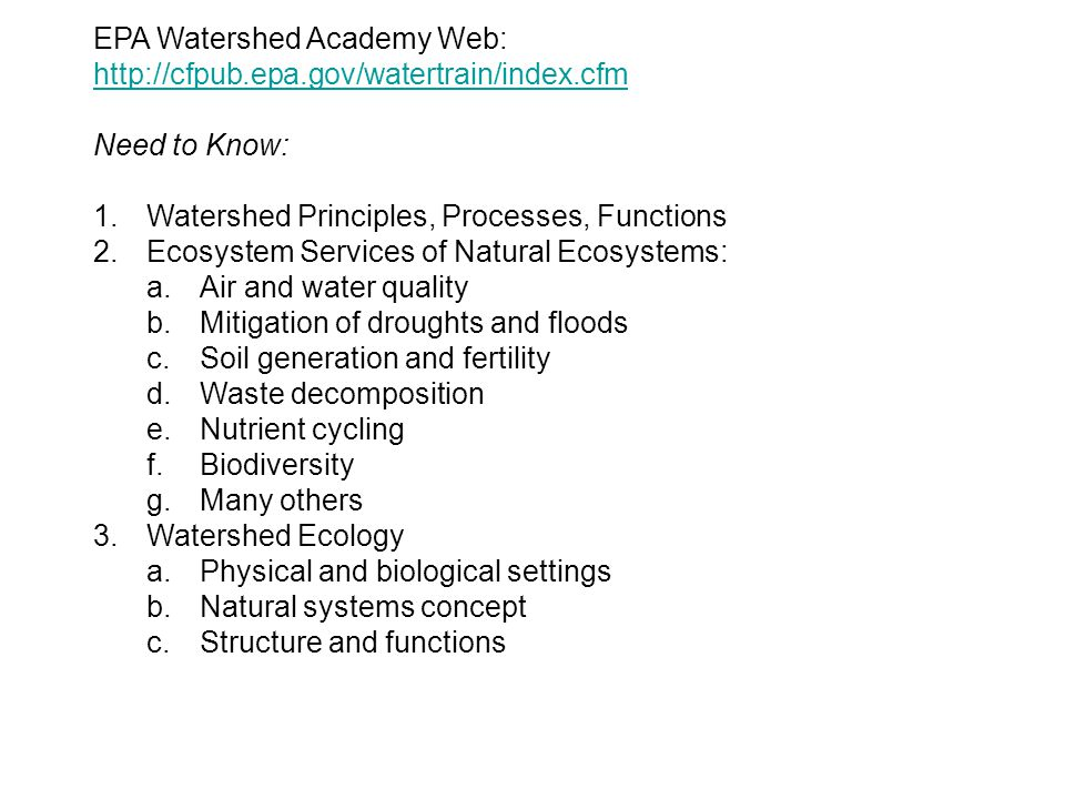 EPA Watershed Academy Web: http://cfpub.epa.gov/watertrain/index.cfm http://cfpub.epa.gov/watertrain/index.cfm Need to Know: 1.Watershed Principles, P