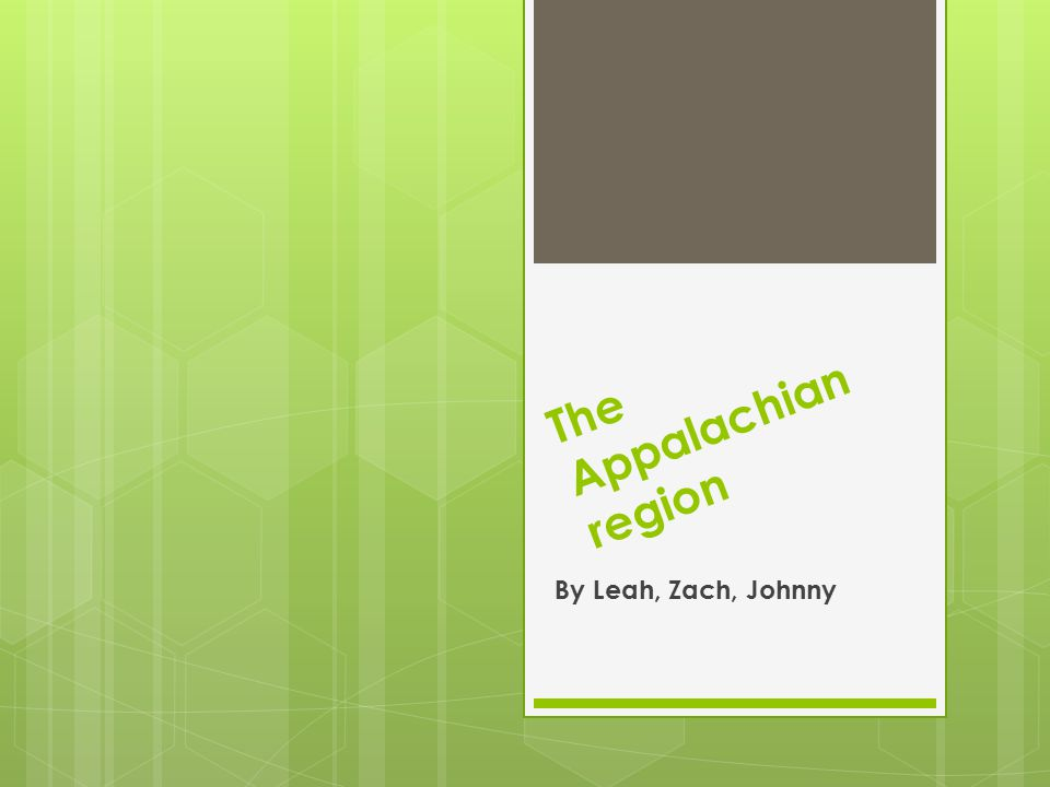 The Appalachian region By Leah, Zach, Johnny