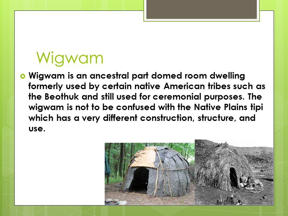 Wigwam  Wigwam is an ancestral part domed room dwelling formerly used by certain native American tribes such as the Beothuk and still used for ceremonial purposes.