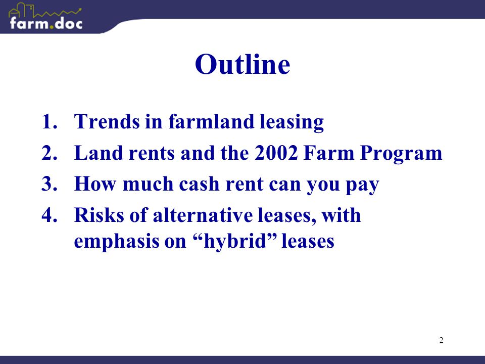 2 Outline 1.Trends in farmland leasing 2.Land rents and the 2002 Farm Program 3.How much cash rent can you pay 4.Risks of alternative leases, with emphasis on hybrid leases