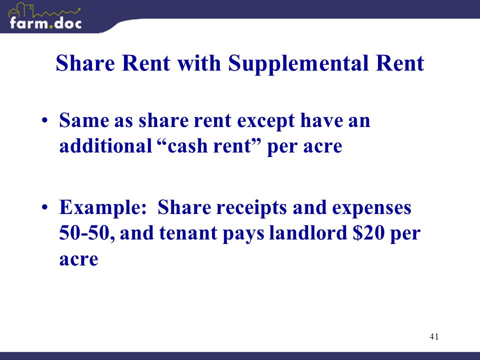 41 Share Rent with Supplemental Rent Same as share rent except have an additional cash rent per acre Example: Share receipts and expenses 50-50, and tenant pays landlord $20 per acre