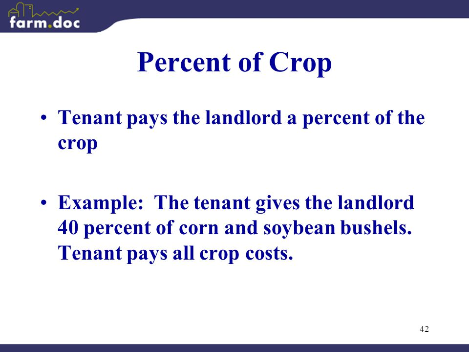 42 Percent of Crop Tenant pays the landlord a percent of the crop Example: The tenant gives the landlord 40 percent of corn and soybean bushels.