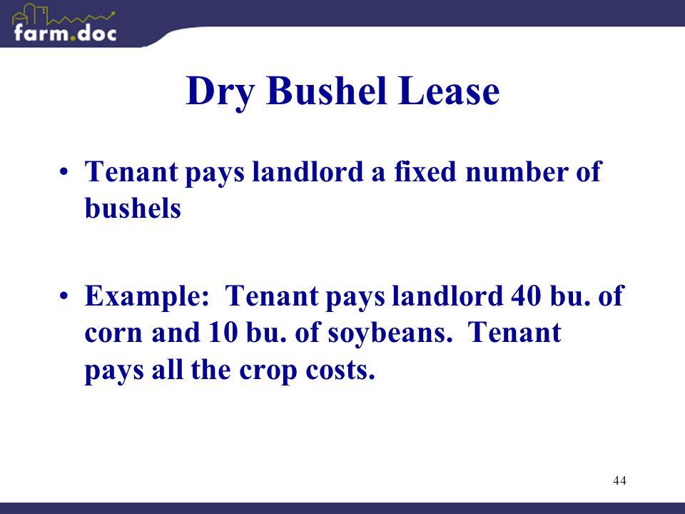 44 Dry Bushel Lease Tenant pays landlord a fixed number of bushels Example: Tenant pays landlord 40 bu.