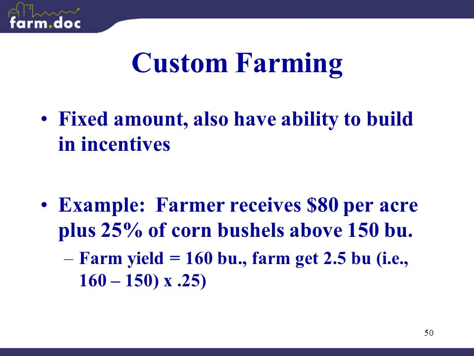 50 Custom Farming Fixed amount, also have ability to build in incentives Example: Farmer receives $80 per acre plus 25% of corn bushels above 150 bu.