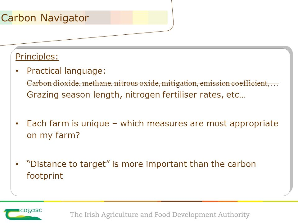 The Carbon Navigator Principles: Practical language: Carbon dioxide, methane, nitrous oxide, mitigation, emission coefficient, … Grazing season length, nitrogen fertiliser rates, etc… Each farm is unique – which measures are most appropriate on my farm.