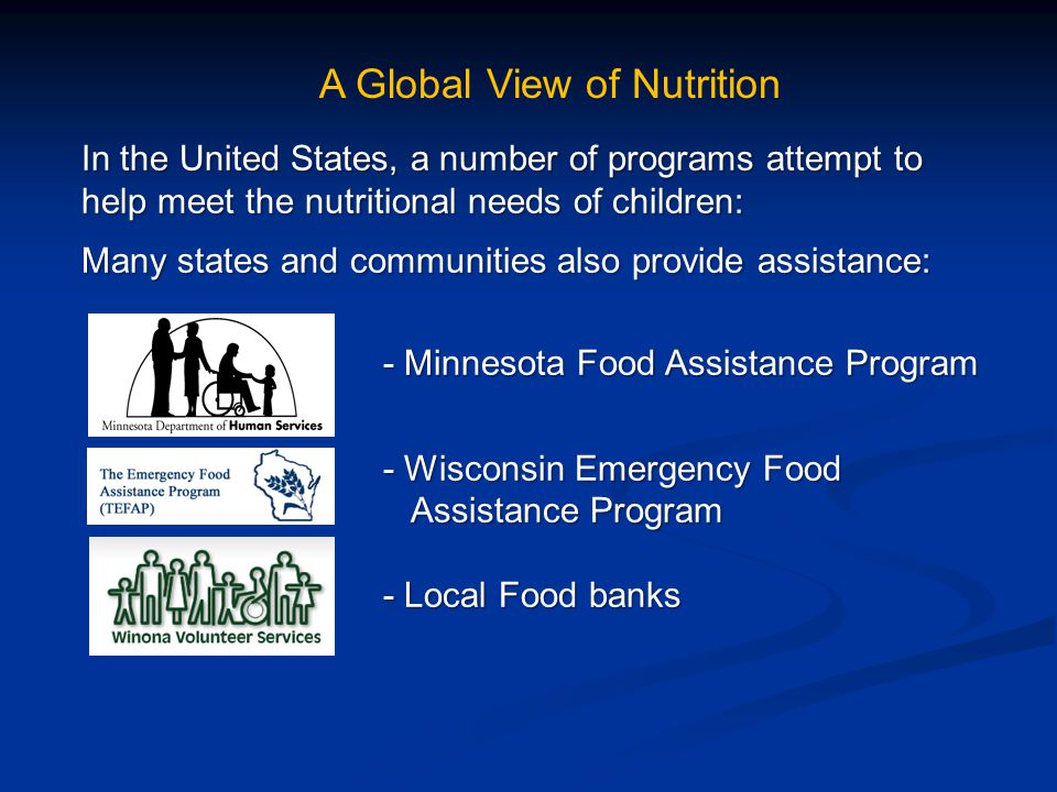 A Global View of Nutrition In the United States, a number of programs attempt to help meet the nutritional needs of children: Many states and communities also provide assistance: - Minnesota Food Assistance Program - Minnesota Food Assistance Program - Wisconsin Emergency Food - Wisconsin Emergency Food Assistance Program Assistance Program - Local Food banks - Local Food banks