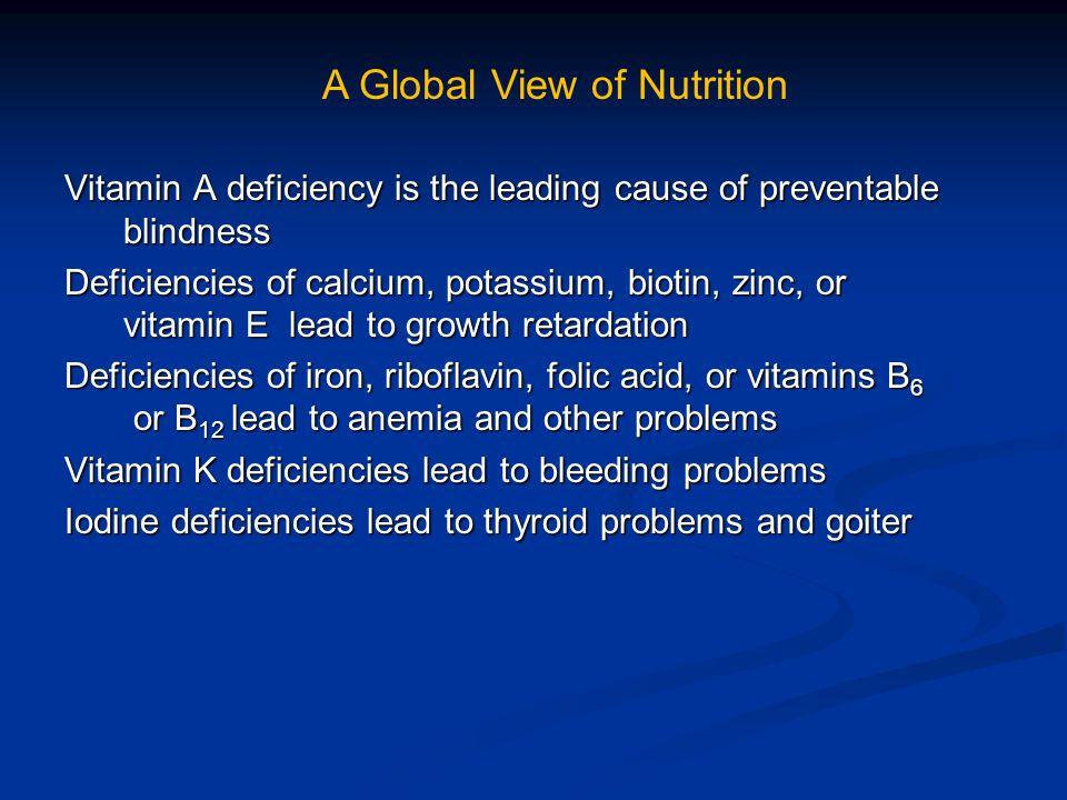 Vitamin A deficiency is the leading cause of preventable blindness blindness Deficiencies of calcium, potassium, biotin, zinc, or vitamin E lead to growth retardation vitamin E lead to growth retardation Deficiencies of iron, riboflavin, folic acid, or vitamins B 6 or B 12 lead to anemia and other problems or B 12 lead to anemia and other problems Vitamin K deficiencies lead to bleeding problems Iodine deficiencies lead to thyroid problems and goiter A Global View of Nutrition