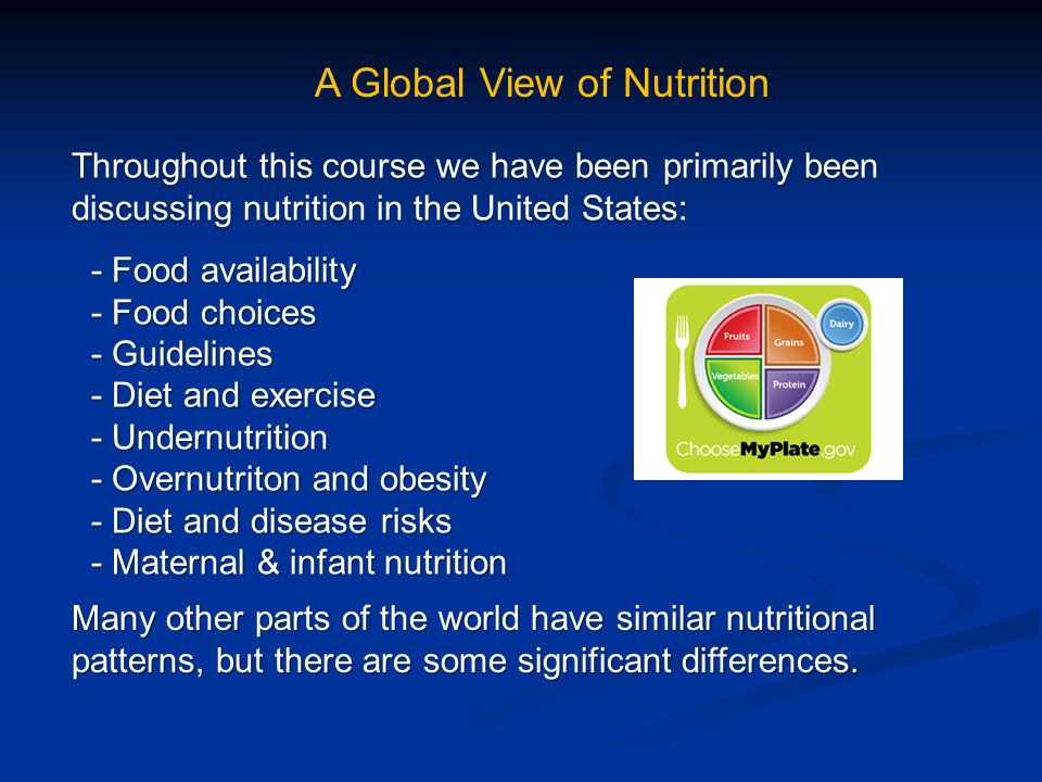 Throughout this course we have been primarily been discussing nutrition in the United States: A Global View of Nutrition - Food availability - Food availability - Food choices - Food choices - Guidelines - Guidelines - Diet and exercise - Diet and exercise - Undernutrition - Undernutrition - Overnutriton and obesity - Overnutriton and obesity - Diet and disease risks - Diet and disease risks - Maternal & infant nutrition - Maternal & infant nutrition Many other parts of the world have similar nutritional patterns, but there are some significant differences.