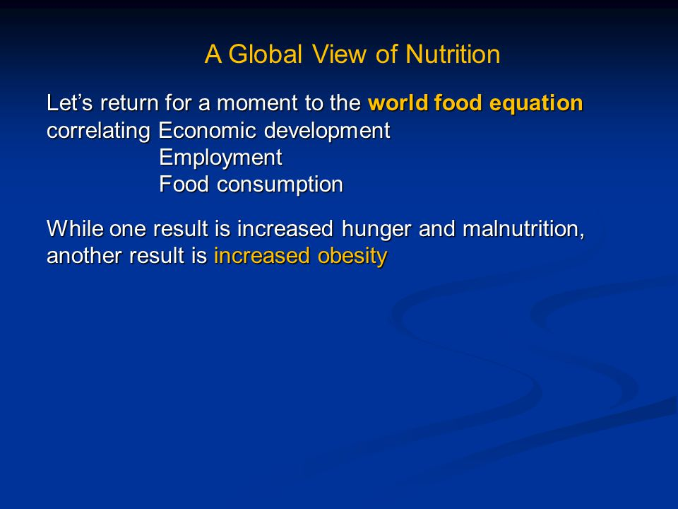 A Global View of Nutrition Let's return for a moment to the world food equation correlating Economic development Employment Employment Food consumption Food consumption While one result is increased hunger and malnutrition, another result is increased obesity
