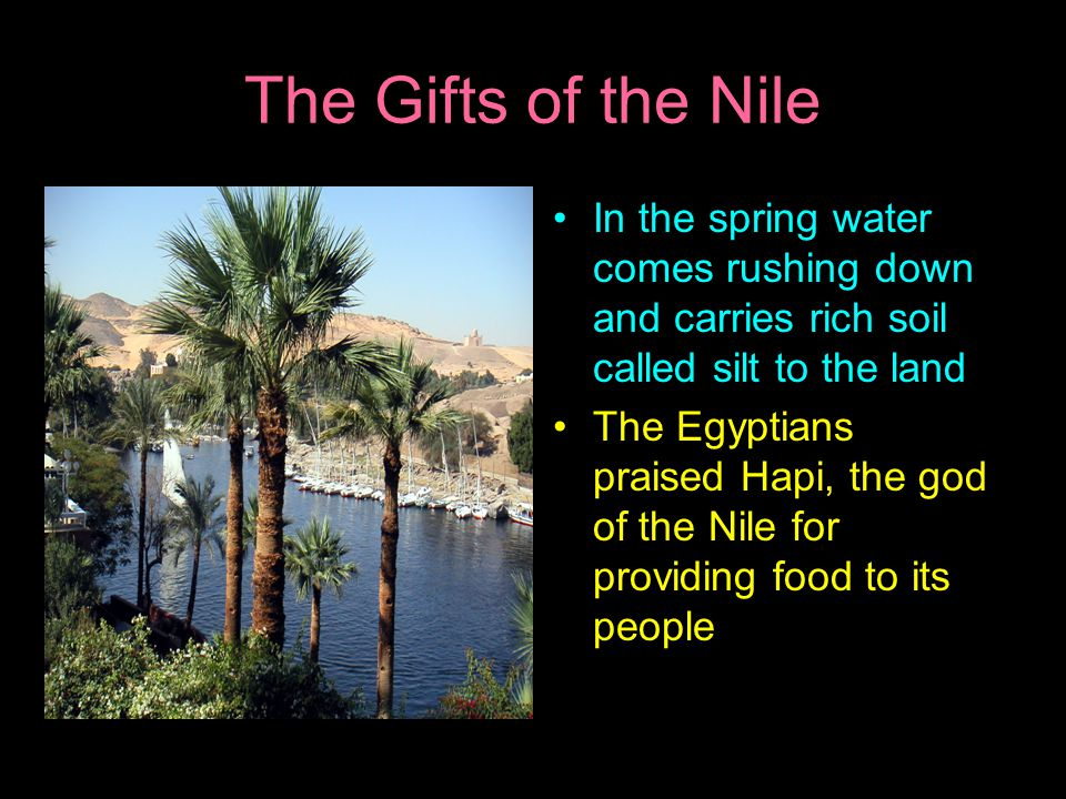 The Gifts of the Nile In the spring water comes rushing down and carries rich soil called silt to the land The Egyptians praised Hapi, the god of the