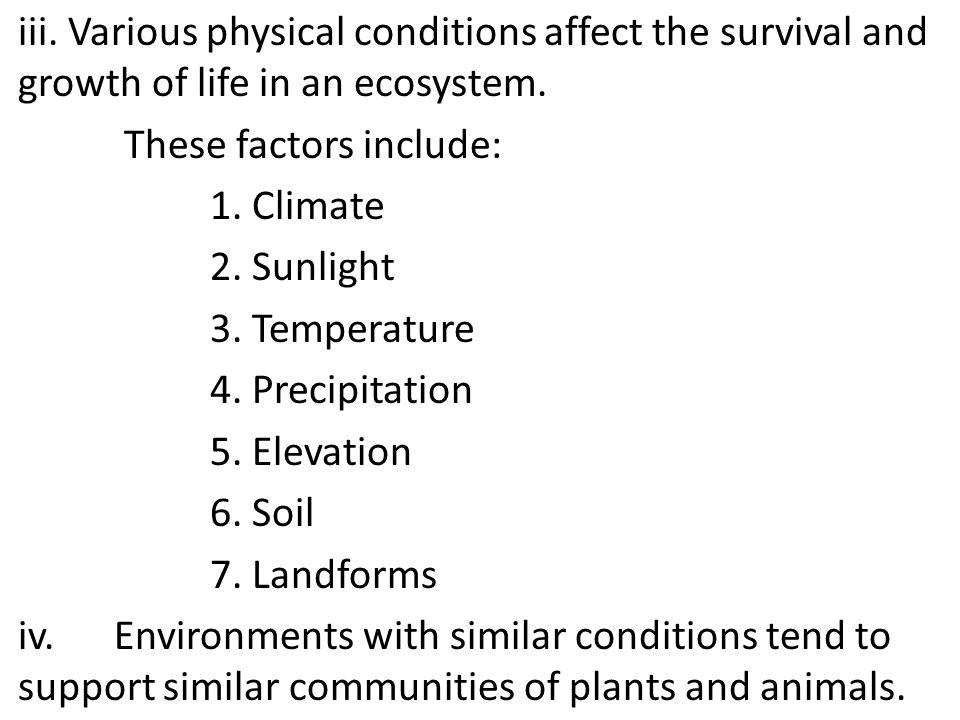 iii. Various physical conditions affect the survival and growth of life in an ecosystem. These factors include: 1. Climate 2. Sunlight 3. Temperature