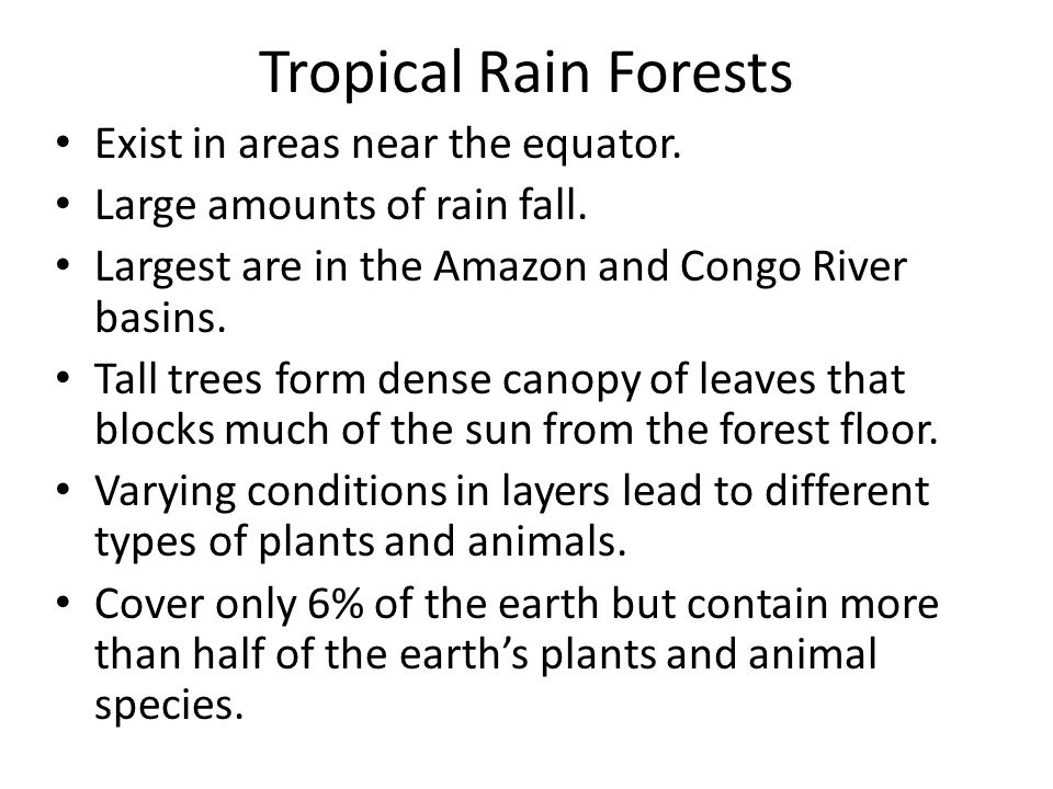 Tropical Rain Forests Exist in areas near the equator. Large amounts of rain fall. Largest are in the Amazon and Congo River basins. Tall trees form d