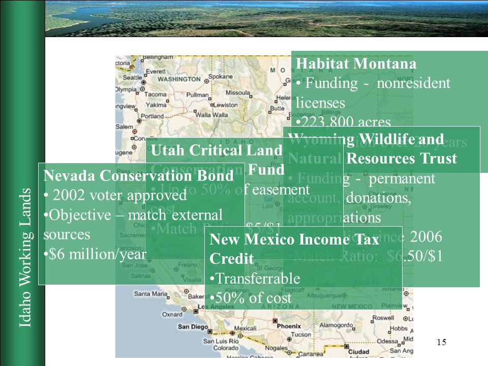 Idaho Working Lands 15 Habitat Montana Funding - nonresident licenses 223,800 acres $23 million over 20 years Wyoming Wildlife and Natural Resources Trust Funding - permanent account, donations, appropriations $14 million since 2006 Match Ratio: $6.50/$1 Utah Critical Land Conservation Fund Up to 50% of easement cost Match Ratio: $5/$1 Nevada Conservation Bond 2002 voter approved Objective – match external sources $6 million/year New Mexico Income Tax Credit Transferrable 50% of cost