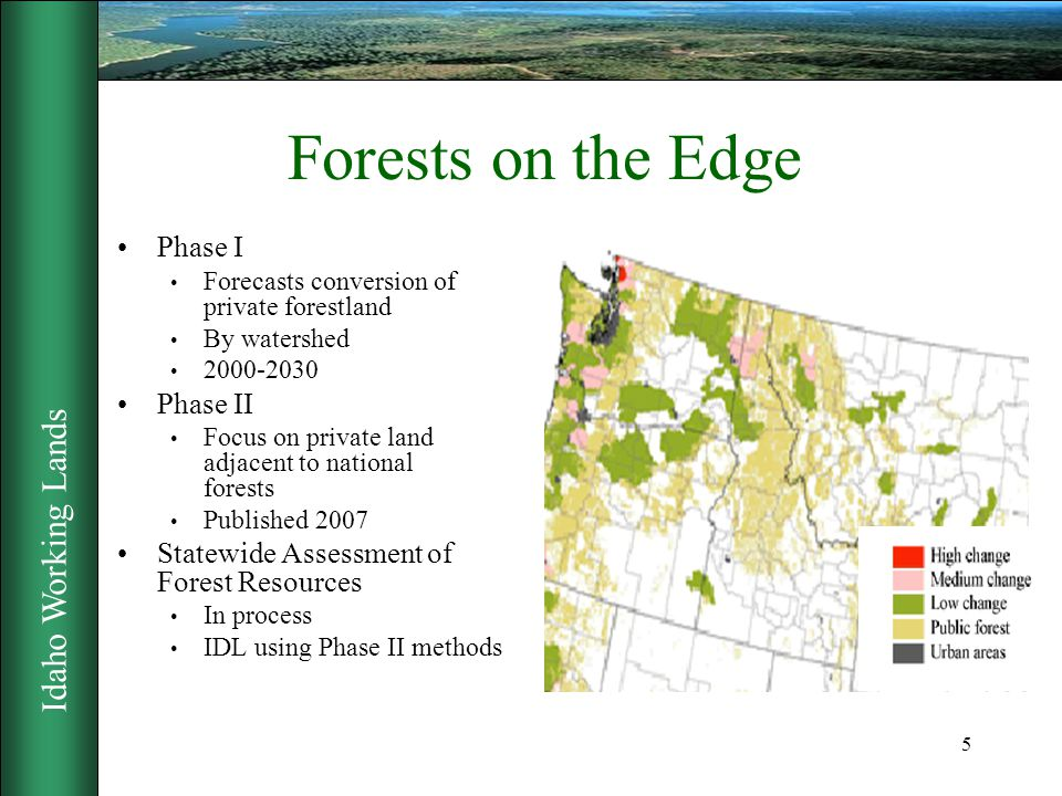 Idaho Working Lands 5 Forests on the Edge Phase I Forecasts conversion of private forestland By watershed 2000-2030 Phase II Focus on private land adjacent to national forests Published 2007 Statewide Assessment of Forest Resources In process IDL using Phase II methods