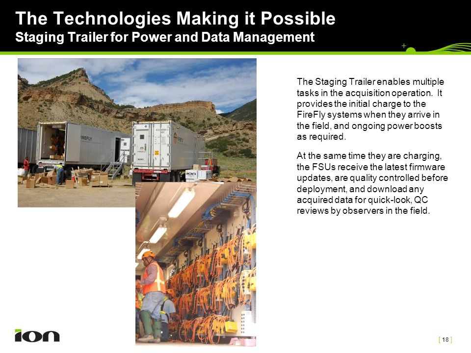 [ 18 ] The Technologies Making it Possible Staging Trailer for Power and Data Management The Staging Trailer enables multiple tasks in the acquisition