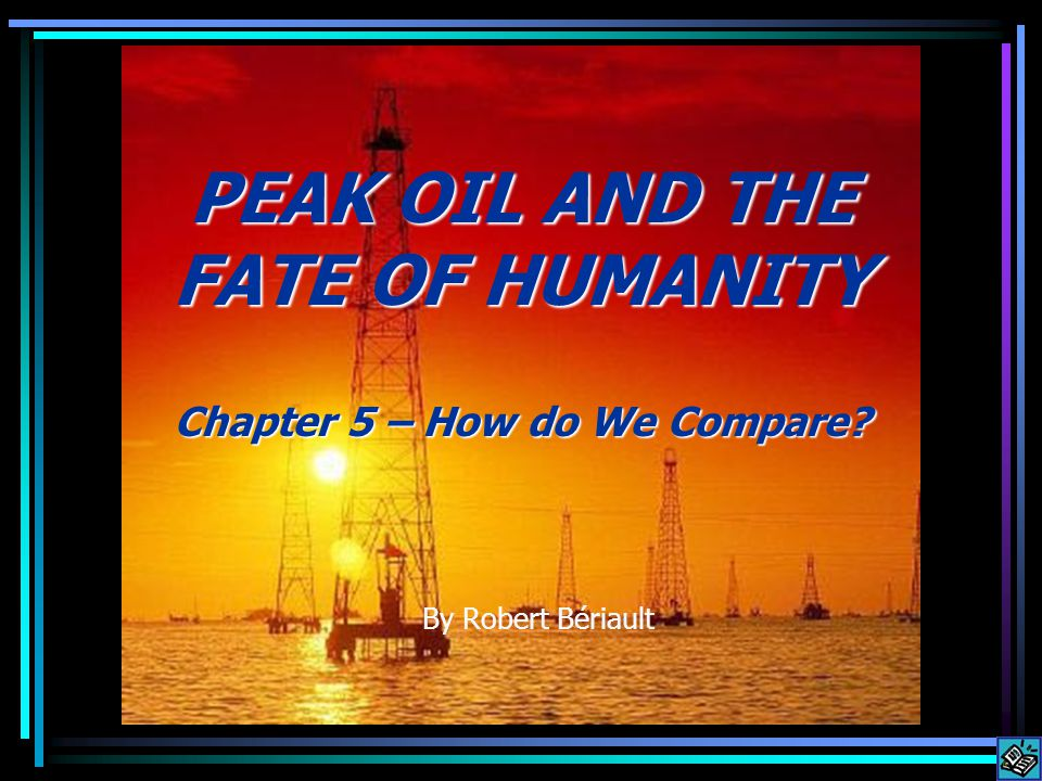 By Robert Bériault PEAK OIL AND THE FATE OF HUMANITY Chapter 5 – How do We Compare