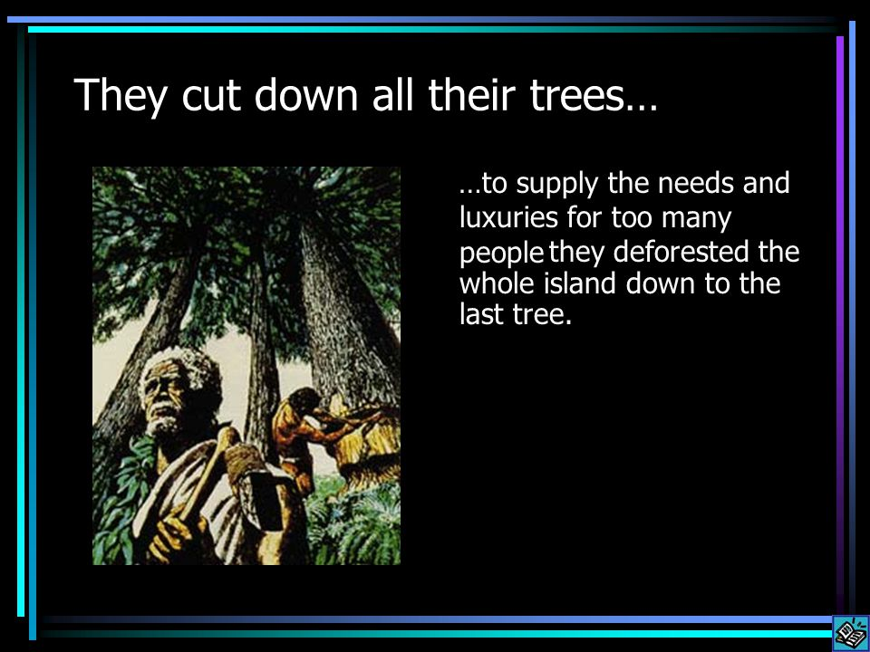 We are cutting down all our trees To supply the needs and luxuries for too many people, we are deforesting the whole planet.