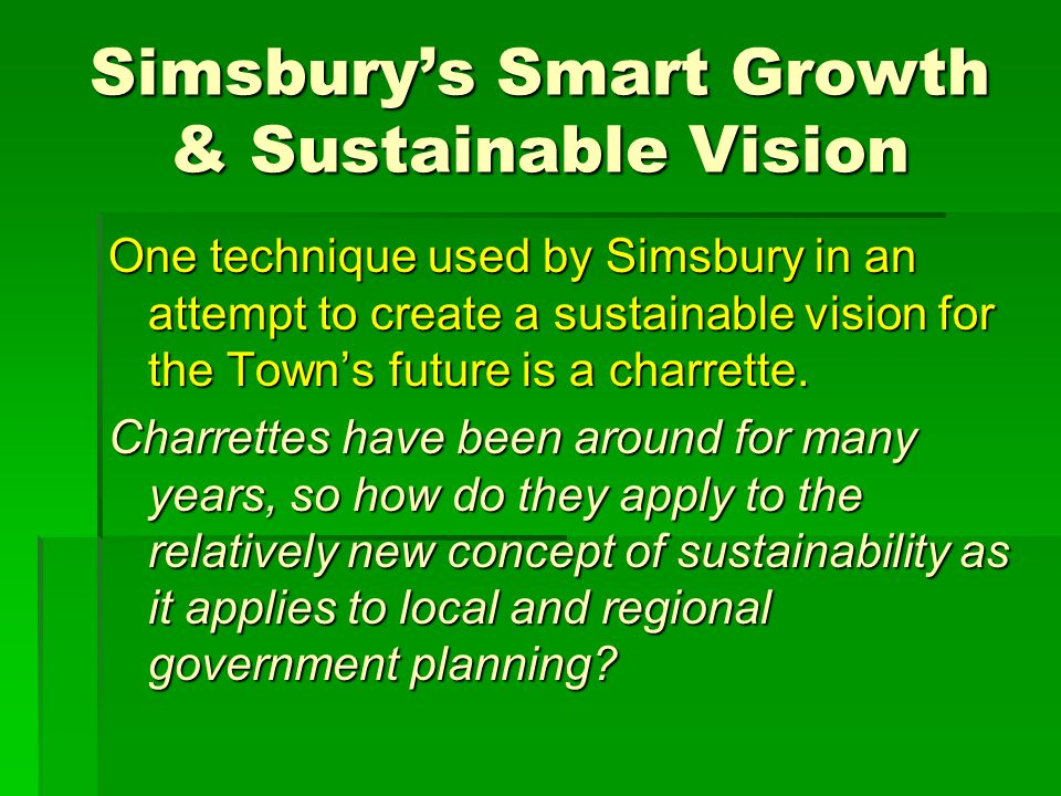 Simsbury's Smart Growth & Sustainable Vision One technique used by Simsbury in an attempt to create a sustainable vision for the Town's future is a charrette.