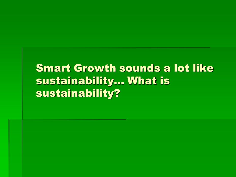 Smart Growth sounds a lot like sustainability… What is sustainability?