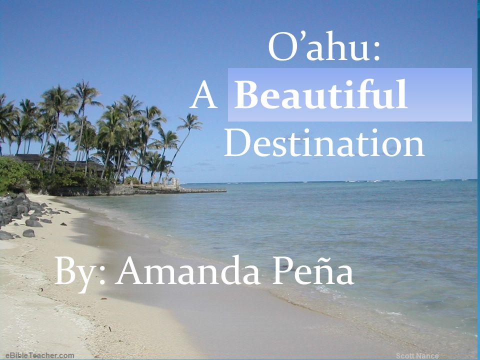 Oahu: A Disappearing Destination By: Amanda Peña O'ahu: A Disappearing Destination Beautiful